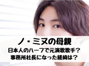 ノミヌの母親は日本人のハーフで元演歌歌手って本当?事務所社長になった経緯は?