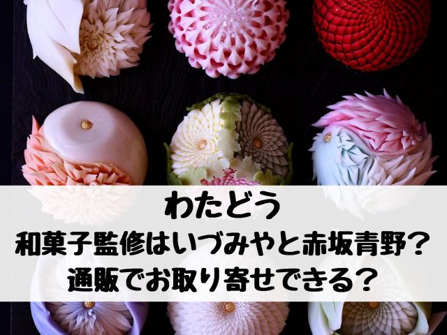わたどうの和菓子監修はいづみやと赤坂青野?通販でお取り寄せできる?