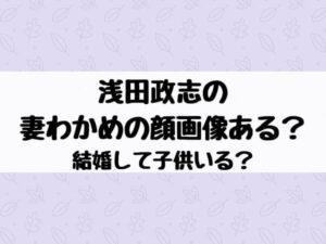 浅田政志の妻わかめの顔画像ある?結婚して子供いる?