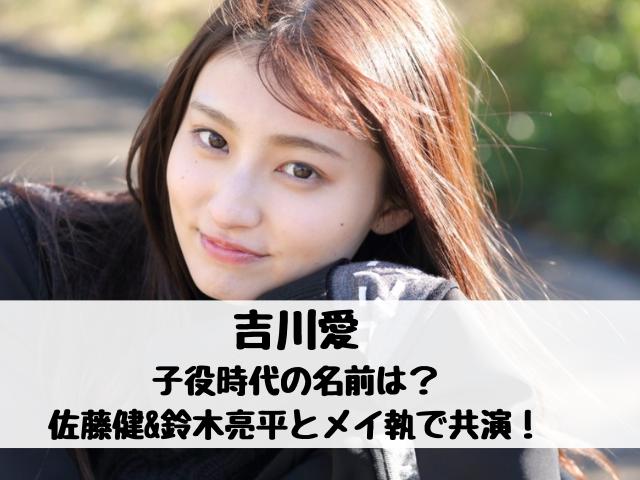 吉川愛の子役時代の名前は?佐藤健&鈴木亮平メイ執での共演やハニレモも紹介!