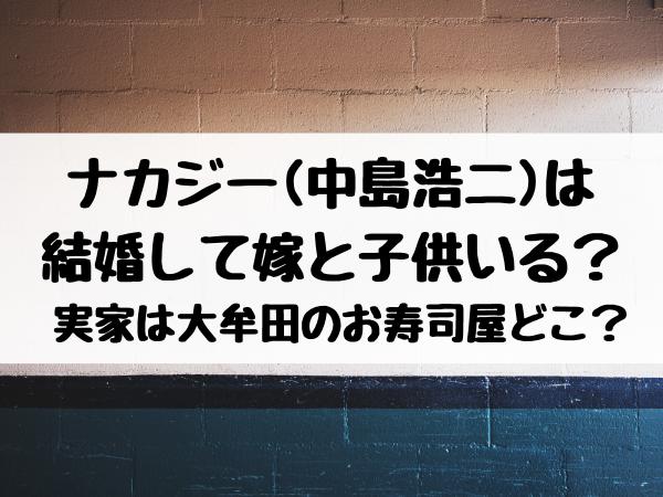 ナカジー(中島浩二)は結婚して嫁と子供いる? 実家は大牟田のお寿司屋どこ?