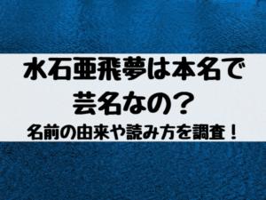 水石亜飛夢は本名で 芸名なの? 名前の由来や読み方を調査!