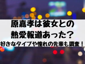 原嘉孝は彼女との熱愛報道あった?好きなタイプや憧れの先輩についても調査!