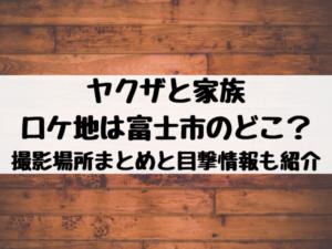 ヤクザと家族のロケ地は富士市のどこ?撮影場所まとめと目撃情報も紹介
