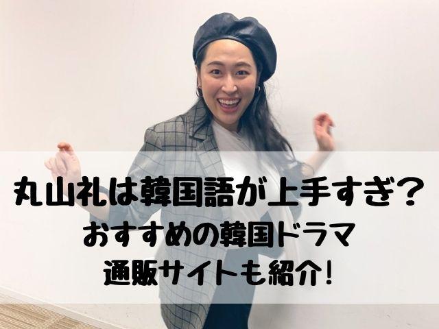 丸山礼は韓国語が上手すぎ?おすすめの韓国ドラマや服の通販サイトも紹介