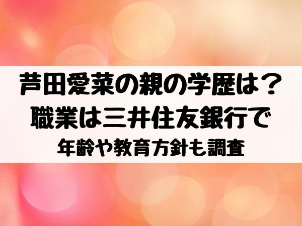 芦田愛菜の親の学歴は?職業は三井住友銀行で年齢や教育方針も調査