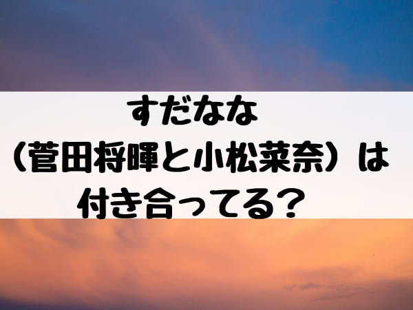 すだなな(菅田将暉と小松菜奈)は付き合ってる?嘘で話題作りややらせの可能性ある?