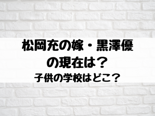 松岡充の嫁・黒澤優の現在は?子供の学校はどこ?