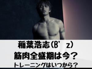 稲葉浩志(B'z) 筋肉全盛期は今? トレーニングはいつから?