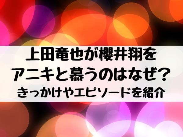 上田竜也が櫻井翔をアニキと慕うのはなぜ?きっかけやエピソードを紹介