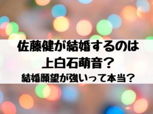 佐藤健が結婚するのは上白石萌音?結婚願望が強いって本当?