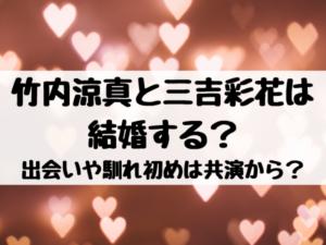 竹内涼真と三吉彩花は結婚する?出会いや馴れ初めは共演から?