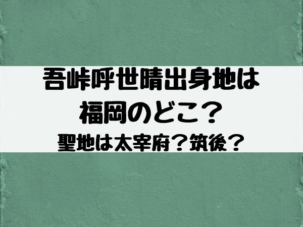 吾峠呼世晴(鬼滅の刃の作者)の出身は福岡のどこ?聖地は太宰府か筑後かを徹底調査!