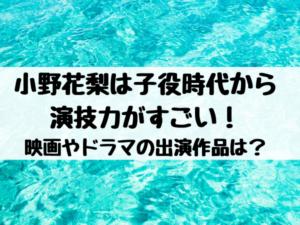 小野花梨は子役時代から演技力がすごい!映画やドラマの出演作品は?
