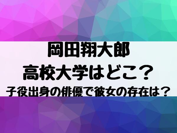 岡田翔大郎の高校大学はどこ?子役出身の俳優で彼女の存在は?