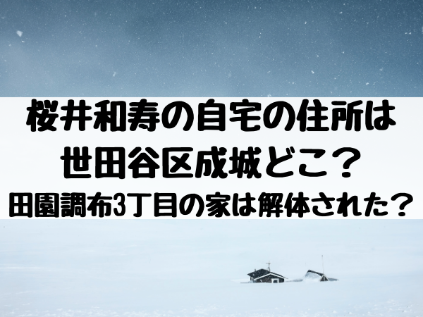 桜井和寿の自宅の住所は世田谷区成城どこ?田園調布3丁目の家は解体された?