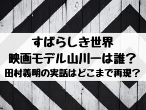 すばらしき世界の映画モデル山川一は誰?田村義明の実話はどこまで再現?