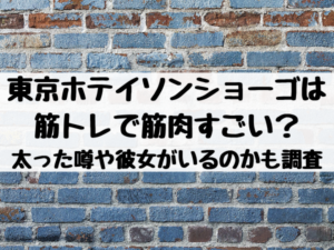 東京ホテイソンショーゴは筋トレで筋肉すごい?太った噂や彼女がいるのかも調査
