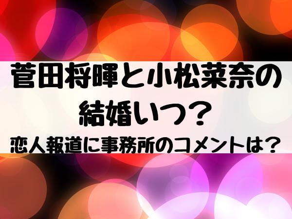 菅田将暉と小松菜奈の結婚いつ?恋人報道に事務所のコメントは?