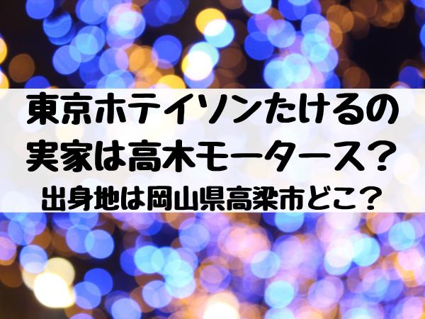 東京ホテイソンたけるの実家は高木モータース?出身地は岡山県高梁市どこ?
