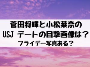 菅田将暉と小松菜奈のUSJ デートの目撃画像は?フライデー写真ある?