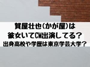 賀屋壮也(かが屋)は彼女いてCMにも出演してる?出身高校や学歴は東京学芸大学どこ?