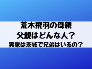 荒木飛羽の母親・父親はどんな人?実家は茨城で兄弟はいるの?