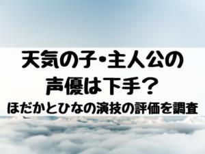 天気の子•主人公の声優は下手?ほだかとひなの演技の評価を調査