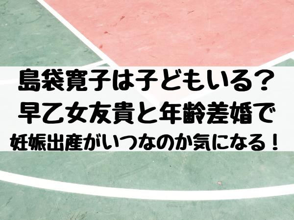 島袋寛子は子どもいる?早乙女友貴と年齢差婚で妊娠出産がいつなのか気になる!