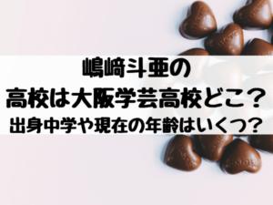 嶋﨑斗亜の高校は大阪学芸高校どこ?出身中学や現在の年齢はいくつ?