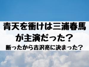 青天を衝けは三浦春馬が主演だった?断ったから吉沢亮に決まった?