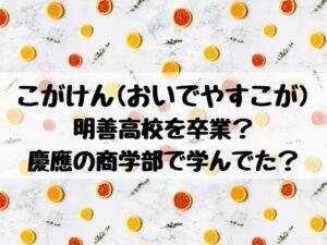 こがけん(おいでやすこが)は明善高校を卒業?慶應の商学部で学んでた?