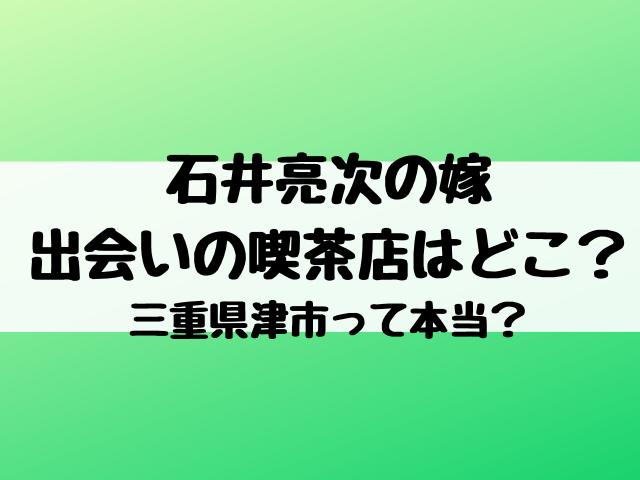石井亮次の嫁出会いの喫茶店はどこ?三重県津市って本当?