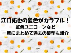 江口拓也の髪色がカラフル!虹色ユニコーンなど一覧にまとめて過去の髪型も紹介