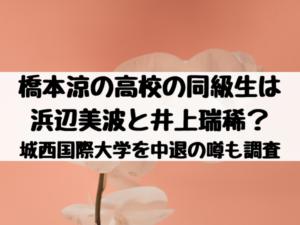 橋本涼の高校の同級生は浜辺美波と井上瑞稀?城西国際大学を中退の噂も調査