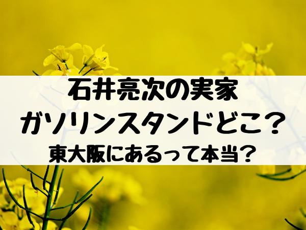 石井亮次の実家ガソリンスタンドどこ?東大阪にあるって本当?