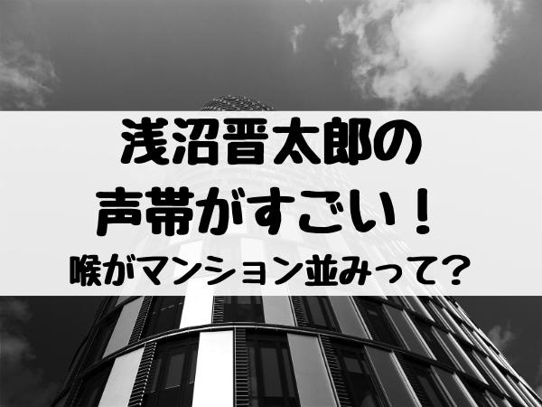 浅沼晋太郎の声帯がすごい!喉がマンション並みってどういうこと?