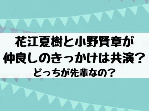 花江夏樹と小野賢章が 仲良しのきっかけは共演? どっちが先輩なの?
