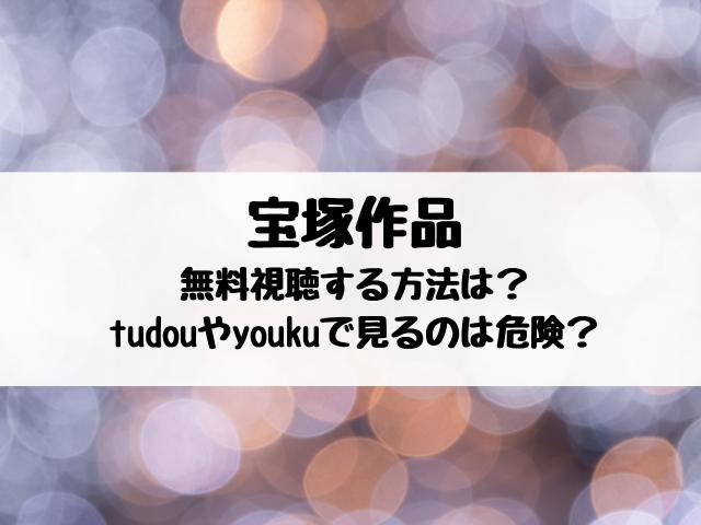 宝塚動画を無料視聴する方法は?tudouやyoukuで見るのは危険?