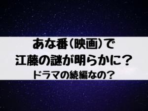 あな番(映画)で江藤の謎が明らかに?ドラマの続編なの?