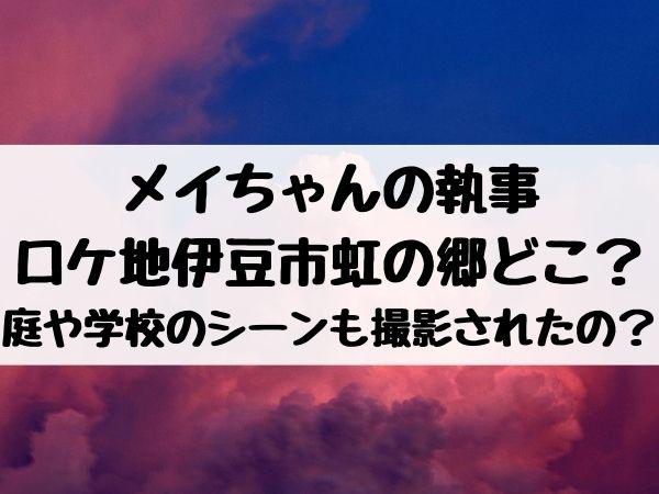 メイちゃんの執事のロケ地は伊豆市の虹の郷どこ?庭や学校のシーンも撮影されたの?