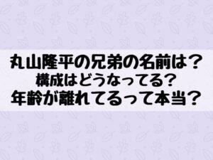 丸山隆平の兄弟の名前や構成は?年齢が離れてるって本当?