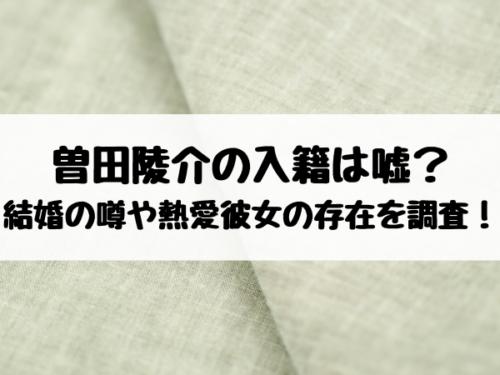 曽田陵介の入籍は嘘?結婚の噂や熱愛彼女の存在を調査!