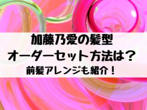 加藤乃愛の髪型オーダー&セット方法は?前髪アレンジも紹介!