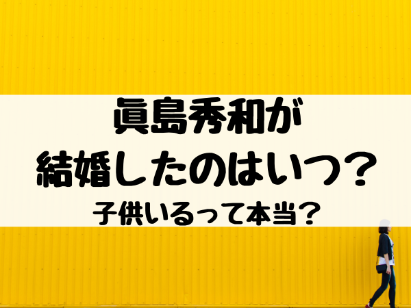 眞島秀和が 結婚したのはいつ? 子供いるって本当?