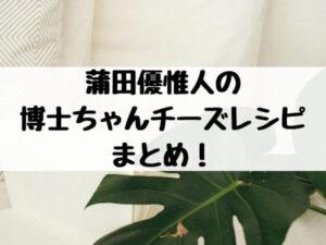 蒲田優惟人の チーズレシピ(博士ちゃん)まとめ! (1)