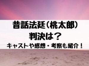 昔話法廷(桃太郎)の判決は?キャストや感想・考察も紹介!