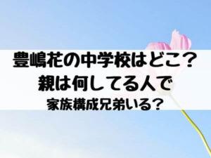 豊嶋花の中学校はどこ?親は何してる人で家族構成兄弟いる?