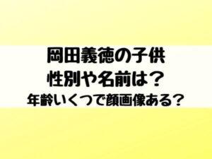 岡田義徳の子供の性別や名前は?年齢いくつで顔画像ある?