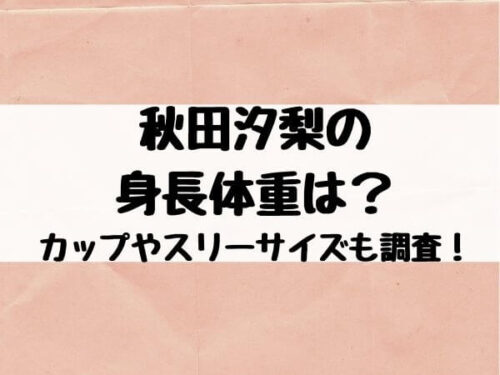 秋田汐梨の身長体重は?カップやスリーサイズも調査!
